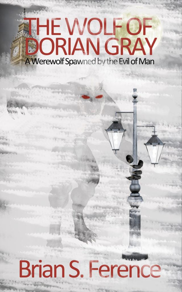 The Wolf of Dorian Grey A Werewolf Spawned by the Evil of Man by Brian S. Ference